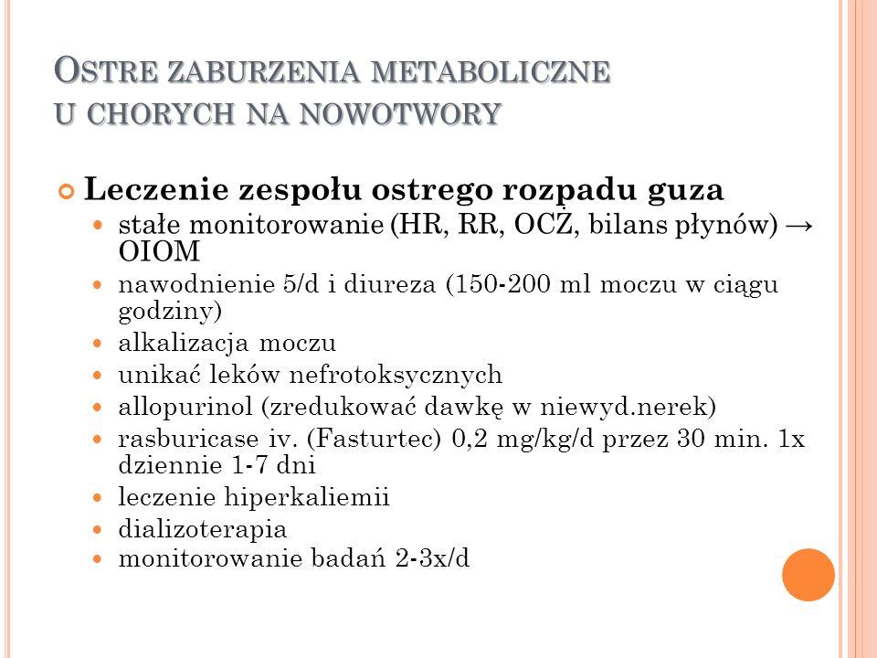 O STRE ZABURZENIA METABOLICZNE U CHORYCH NA NOWOTWORY Leczenie zespołu ostrego rozpadu guza stałe monitorowanie (HR, RR, OCŻ, bilans płynów) → OIOM na