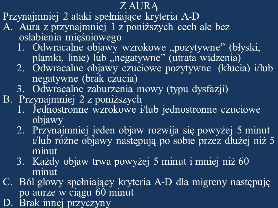 """Z AURĄ Przynajmniej 2 ataki spełniające kryteria A-D  Aura z przynajmniej 1 z poniższych cech ale bez osłabienia mięśniowego 1.Odwracalne objawy wzrokowe """"pozytywne (błyski, plamki, linie) lub """"negatywne (utrata widzenia) 2.Odwracalne objawy czuciowe pozytywne (kłucia) i/lub negatywne (brak czucia) 3.Odwracalne zaburzenia mowy (typu dysfazji)  Przynajmniej 2 z poniższych 1.Jednostronne wzrokowe i/lub jednostronne czuciowe objawy 2.Przynajmniej jeden objaw rozwija się powyżej 5 minut i/lub różne objawy następują po sobie przez dłużej niż 5 minut 3.Każdy objaw trwa powyżej 5 minut i mniej niż 60 minut  Ból głowy spełniający kryteria A-D dla migreny następuję po aurze w ciągu 60 minut  Brak innej przyczyny"""