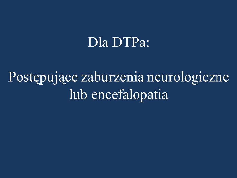 Dla DTPa: Postępujące zaburzenia neurologiczne lub encefalopatia