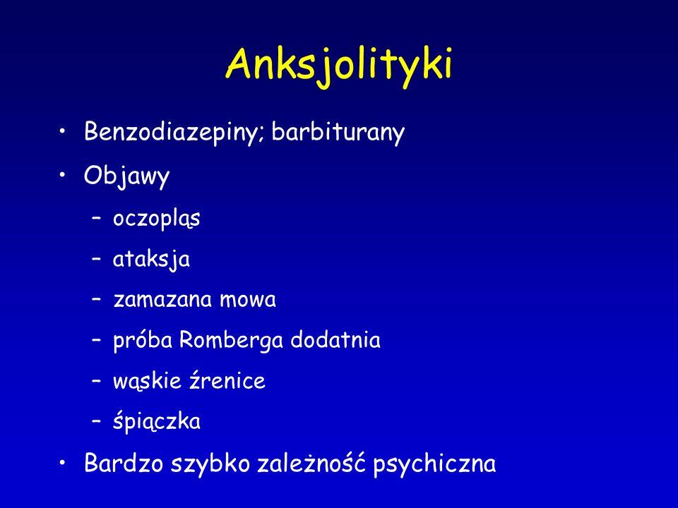 Anksjolityki Benzodiazepiny; barbiturany Objawy –oczopląs –ataksja –zamazana mowa –próba Romberga dodatnia –wąskie źrenice –śpiączka Bardzo szybko zal