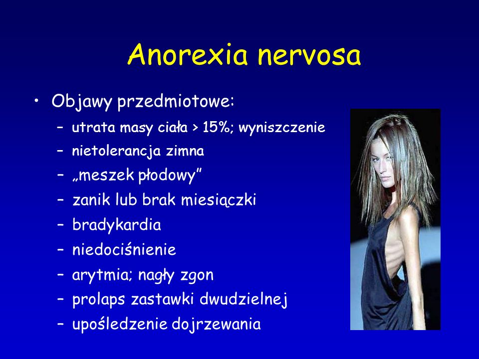 """Anorexia nervosa Objawy przedmiotowe: –utrata masy cia ł a > 15%; wyniszczenie –nietolerancja zimna –""""meszek płodowy"""" –zanik lub brak miesiączki –brad"""