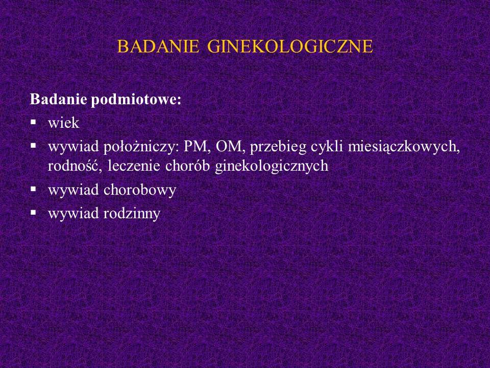 BADANIE GINEKOLOGICZNE Badanie podmiotowe:  wiek  wywiad położniczy: PM, OM, przebieg cykli miesiączkowych, rodność, leczenie chorób ginekologicznyc