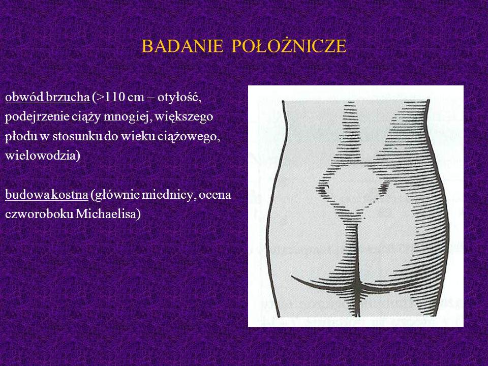 BADANIE POŁOŻNICZE obwód brzucha (>110 cm – otyłość, podejrzenie ciąży mnogiej, większego płodu w stosunku do wieku ciążowego, wielowodzia) budowa kos