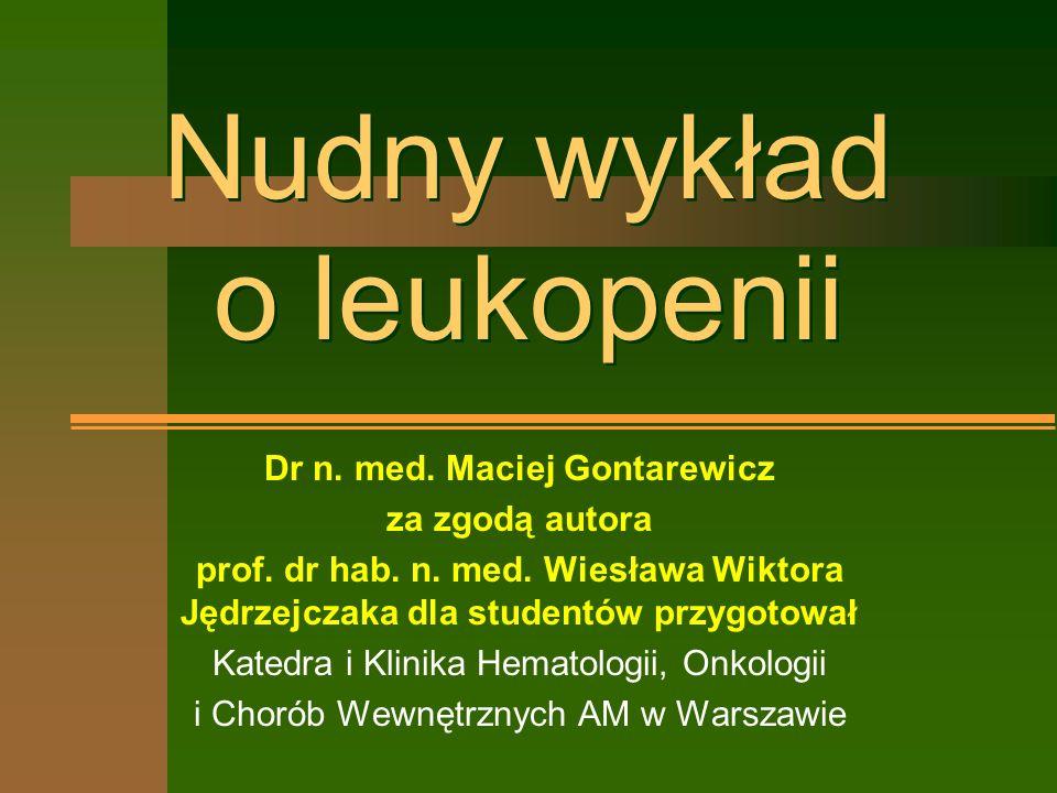 Nudny wykład o leukopenii Dr n. med. Maciej Gontarewicz za zgodą autora prof.