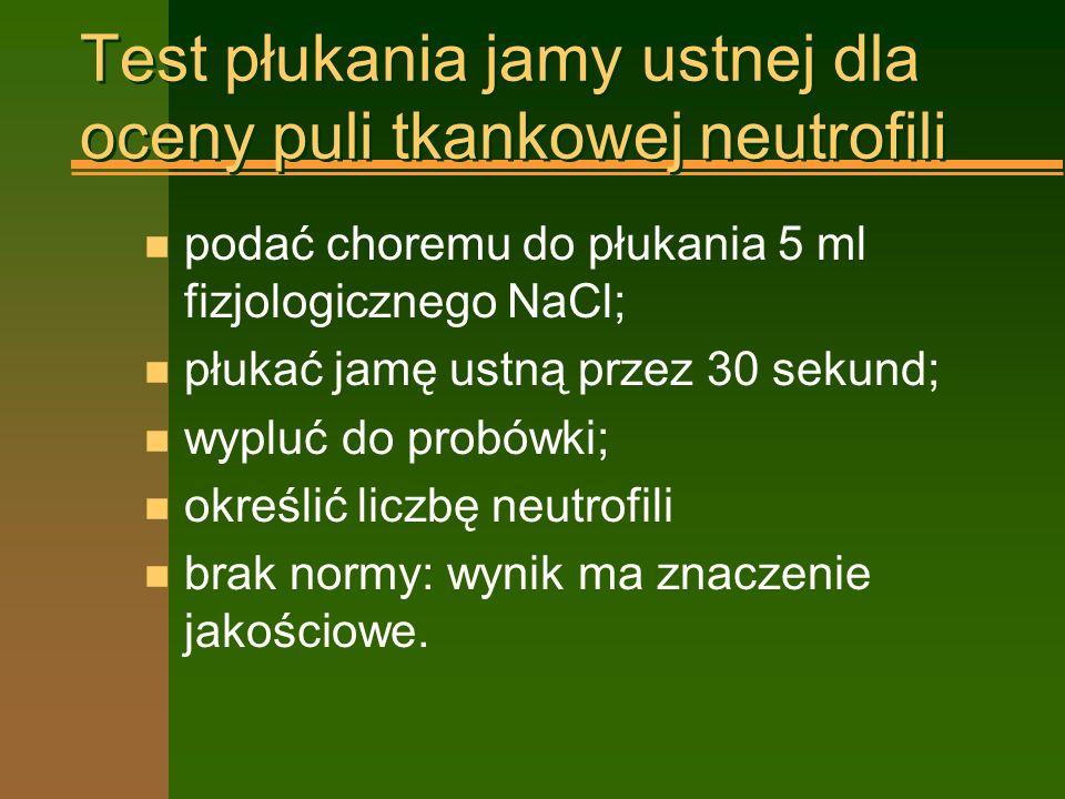 Test płukania jamy ustnej dla oceny puli tkankowej neutrofili n podać choremu do płukania 5 ml fizjologicznego NaCl; n płukać jamę ustną przez 30 sekund; n wypluć do probówki; n określić liczbę neutrofili n brak normy: wynik ma znaczenie jakościowe.