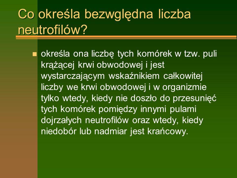 Poziomy neutropenii n poniżej 1,5 G/l –zwiększona zapadalność na zakażenia bakteryjne, wymaga wzmożonej higieny; n poniżej 1,0 G/l –grozi zakażeniami zagrażającymi życiu, wskazane stosowanie antybiotyków profilaktycznych n poniżej 0,5 G/l –izolacja, natychmiastowe i intensywne leczenie wszystkich zakażeń n poniżej 0,1 G/l –izolacja w środowisku jałowym, bezpośrednie zagrożenie życia