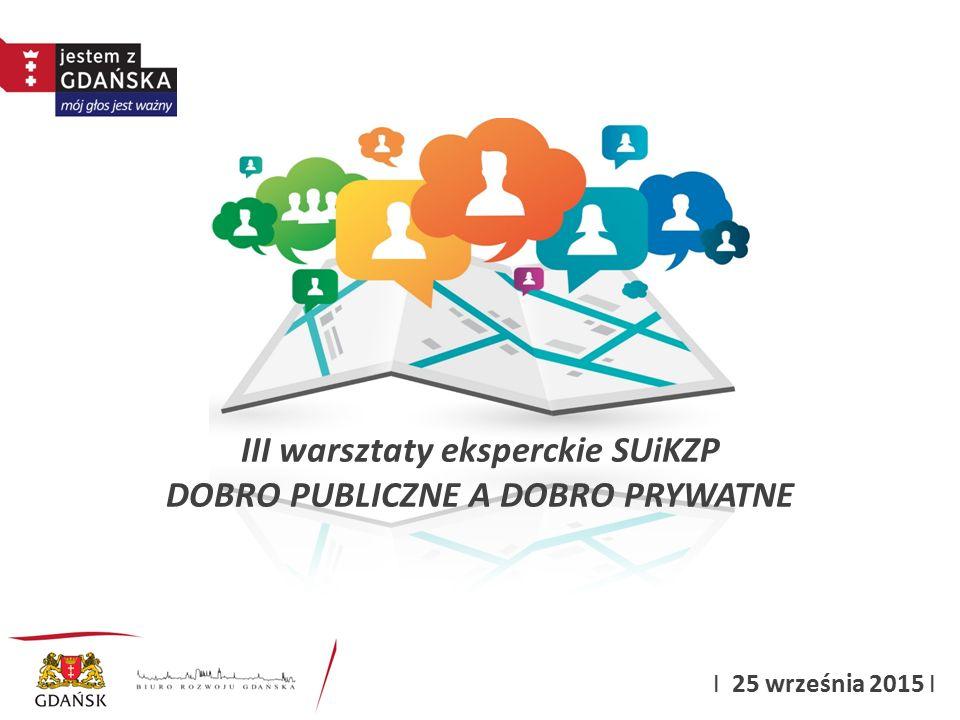III warsztaty eksperckie SUiKZP DOBRO PUBLICZNE A DOBRO PRYWATNE I 25 września 2015 I