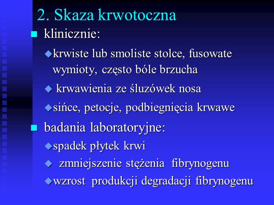 2. Skaza krwotoczna n klinicznie: u krwiste lub smoliste stolce, fusowate wymioty, często bóle brzucha u krwawienia ze śluzówek nosa u sińce, petocje,
