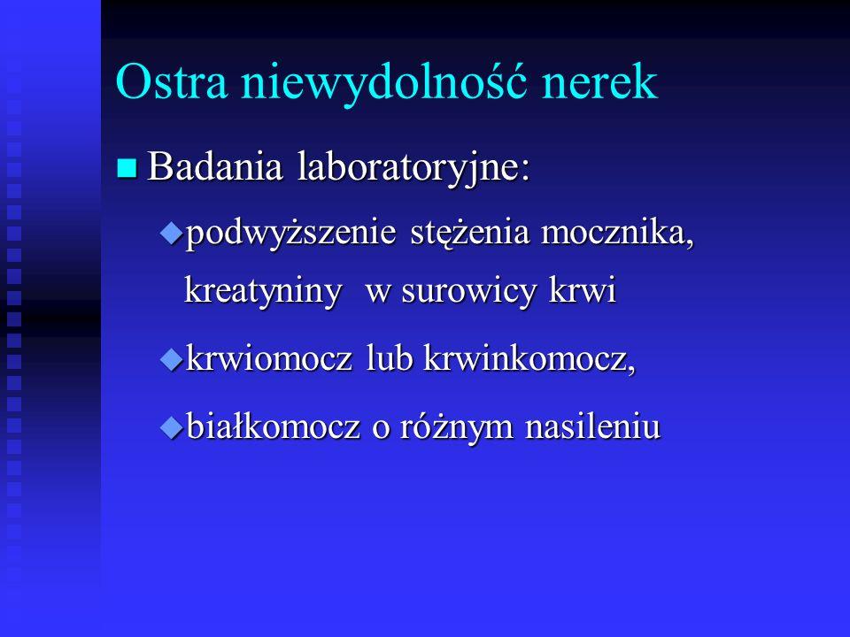 Ostra niewydolność nerek n Badania laboratoryjne: u podwyższenie stężenia mocznika, kreatyniny w surowicy krwi u krwiomocz lub krwinkomocz, u białkomo