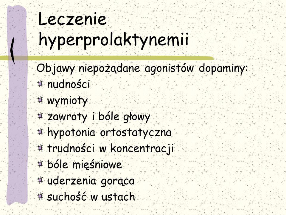 Leczenie hyperprolaktynemii Objawy niepożądane agonistów dopaminy: nudności wymioty zawroty i bóle głowy hypotonia ortostatyczna trudności w koncentracji bóle mięśniowe uderzenia gorąca suchość w ustach