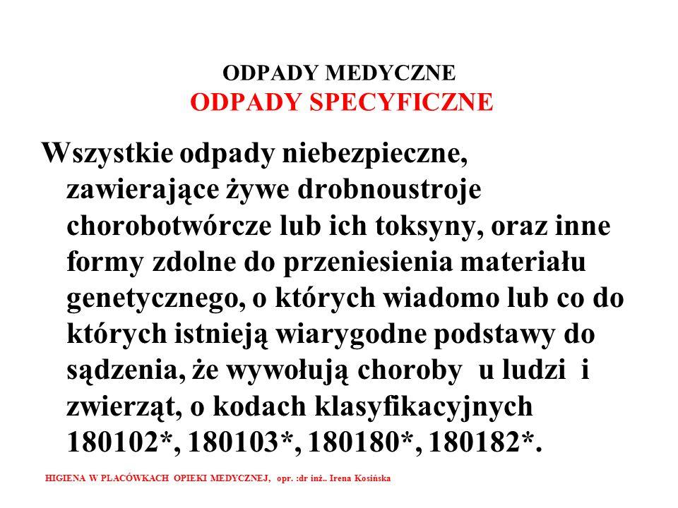 ODPADY MEDYCZNE ODPADY SPECYFICZNE Wszystkie odpady niebezpieczne, zawierające żywe drobnoustroje chorobotwórcze lub ich toksyny, oraz inne formy zdolne do przeniesienia materiału genetycznego, o których wiadomo lub co do których istnieją wiarygodne podstawy do sądzenia, że wywołują choroby u ludzi i zwierząt, o kodach klasyfikacyjnych 180102*, 180103*, 180180*, 180182*.