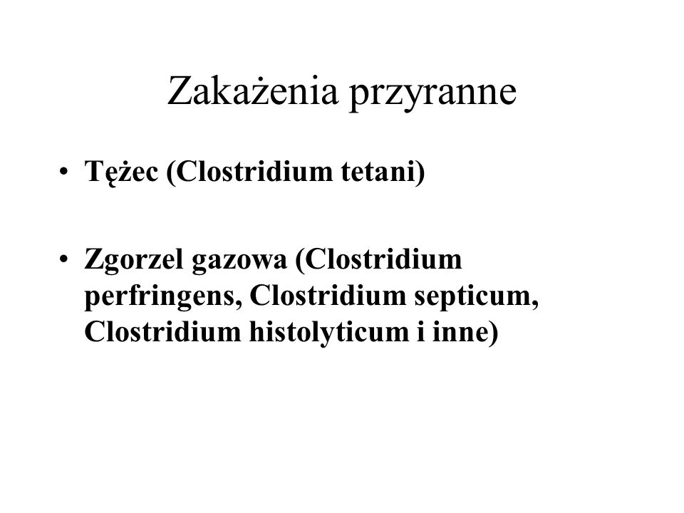 Zakażenia przyranne Tężec (Clostridium tetani) Zgorzel gazowa (Clostridium perfringens, Clostridium septicum, Clostridium histolyticum i inne)
