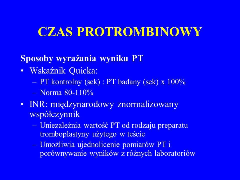 CZAS PROTROMBINOWY Sposoby wyrażania wyniku PT Wskaźnik Quicka: –PT kontrolny (sek) : PT badany (sek) x 100% –Norma 80-110% INR: międzynarodowy znormalizowany współczynnik –Uniezależnia wartość PT od rodzaju preparatu tromboplastyny użytego w teście –Umożliwia ujednolicenie pomiarów PT i porównywanie wyników z różnych laboratoriów