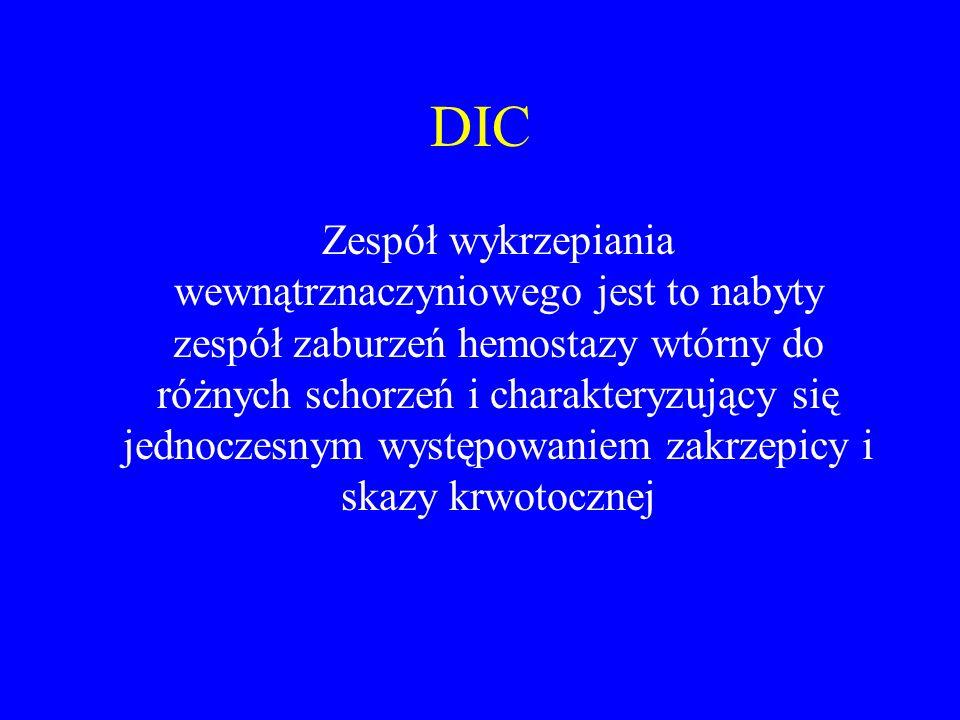 DIC Zespół wykrzepiania wewnątrznaczyniowego jest to nabyty zespół zaburzeń hemostazy wtórny do różnych schorzeń i charakteryzujący się jednoczesnym występowaniem zakrzepicy i skazy krwotocznej