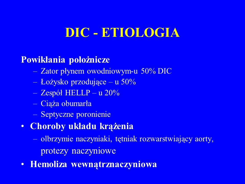 DIC - ETIOLOGIA Powikłania położnicze –Zator płynem owodniowym-u 50% DIC –Łożysko przodujące – u 50% –Zespół HELLP – u 20% –Ciąża obumarła –Septyczne poronienie Choroby układu krążenia –olbrzymie naczyniaki, tętniak rozwarstwiający aorty, protezy naczyniowe Hemoliza wewnątrznaczyniowa