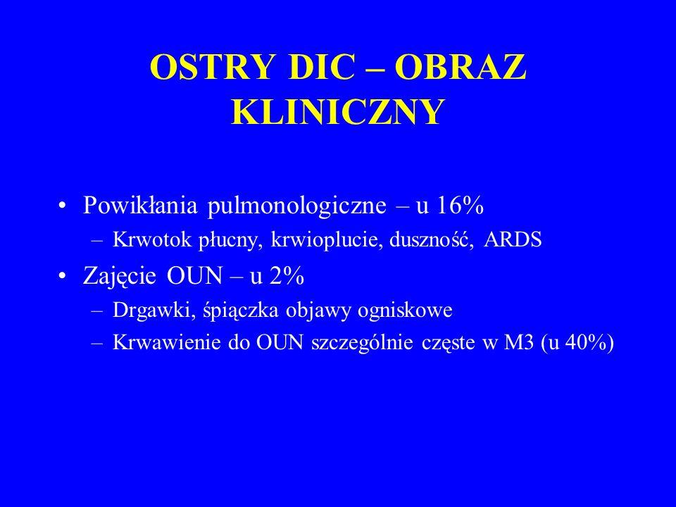 OSTRY DIC – OBRAZ KLINICZNY Powikłania pulmonologiczne – u 16% –Krwotok płucny, krwioplucie, duszność, ARDS Zajęcie OUN – u 2% –Drgawki, śpiączka objawy ogniskowe –Krwawienie do OUN szczególnie częste w M3 (u 40%)