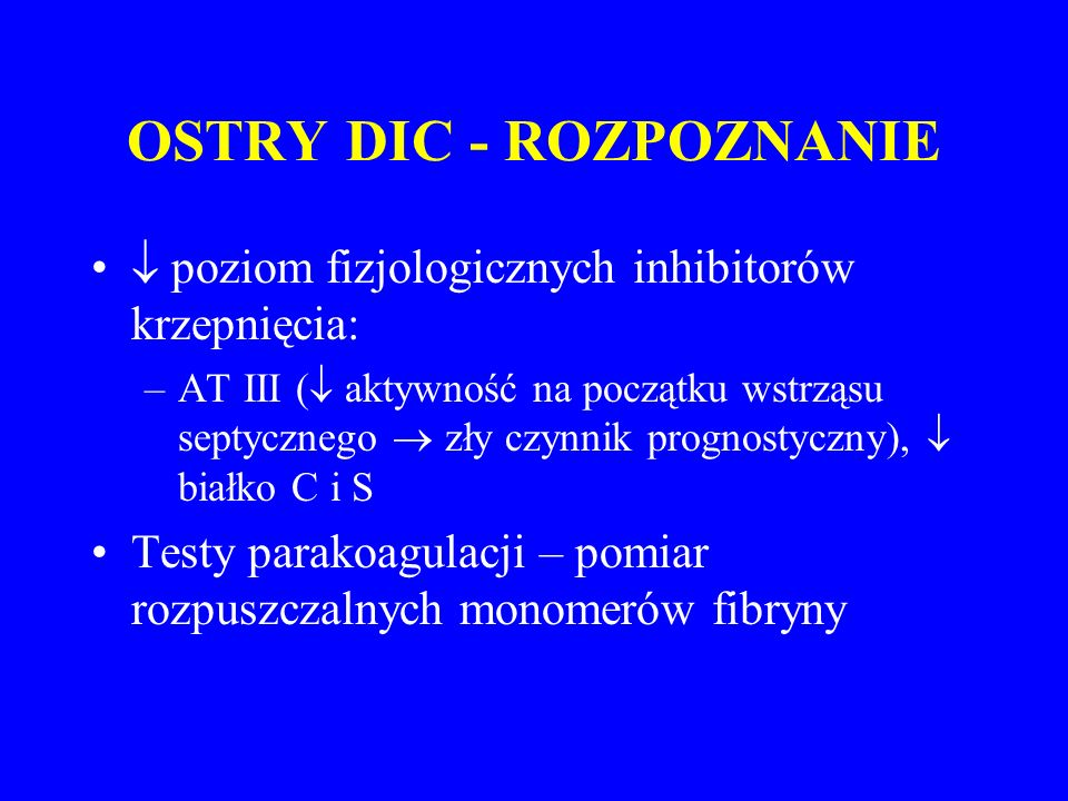 OSTRY DIC - ROZPOZNANIE  poziom fizjologicznych inhibitorów krzepnięcia: –AT III (  aktywność na początku wstrząsu septycznego  zły czynnik prognostyczny),  białko C i S Testy parakoagulacji – pomiar rozpuszczalnych monomerów fibryny