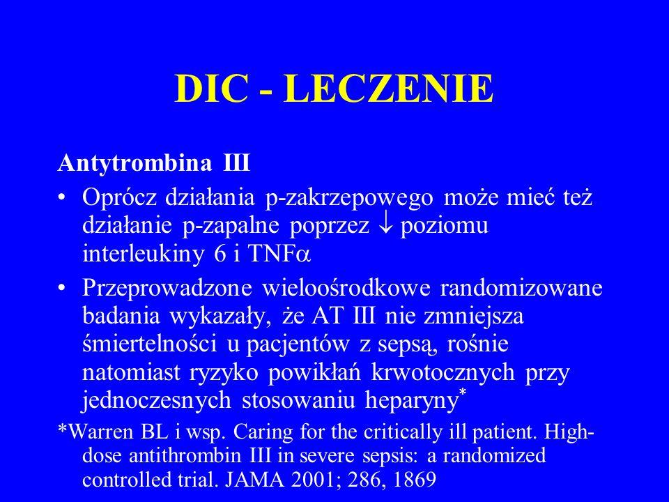 DIC - LECZENIE Antytrombina III Oprócz działania p-zakrzepowego może mieć też działanie p-zapalne poprzez  poziomu interleukiny 6 i TNF  Przeprowadzone wieloośrodkowe randomizowane badania wykazały, że AT III nie zmniejsza śmiertelności u pacjentów z sepsą, rośnie natomiast ryzyko powikłań krwotocznych przy jednoczesnych stosowaniu heparyny * *Warren BL i wsp.