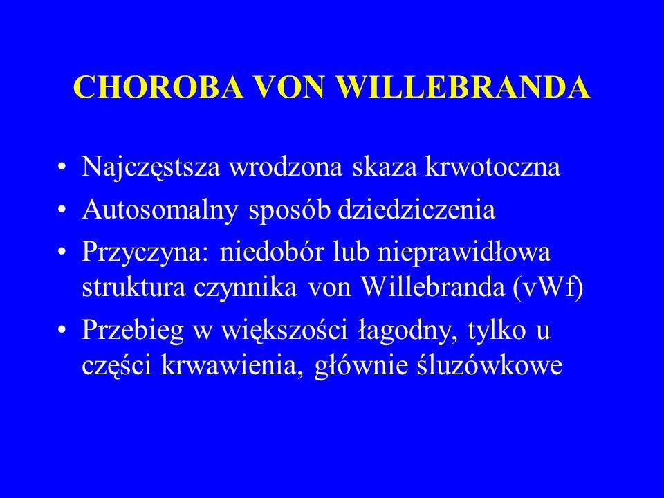 CHOROBA VON WILLEBRANDA Najczęstsza wrodzona skaza krwotoczna Autosomalny sposób dziedziczenia Przyczyna: niedobór lub nieprawidłowa struktura czynnika von Willebranda (vWf) Przebieg w większości łagodny, tylko u części krwawienia, głównie śluzówkowe