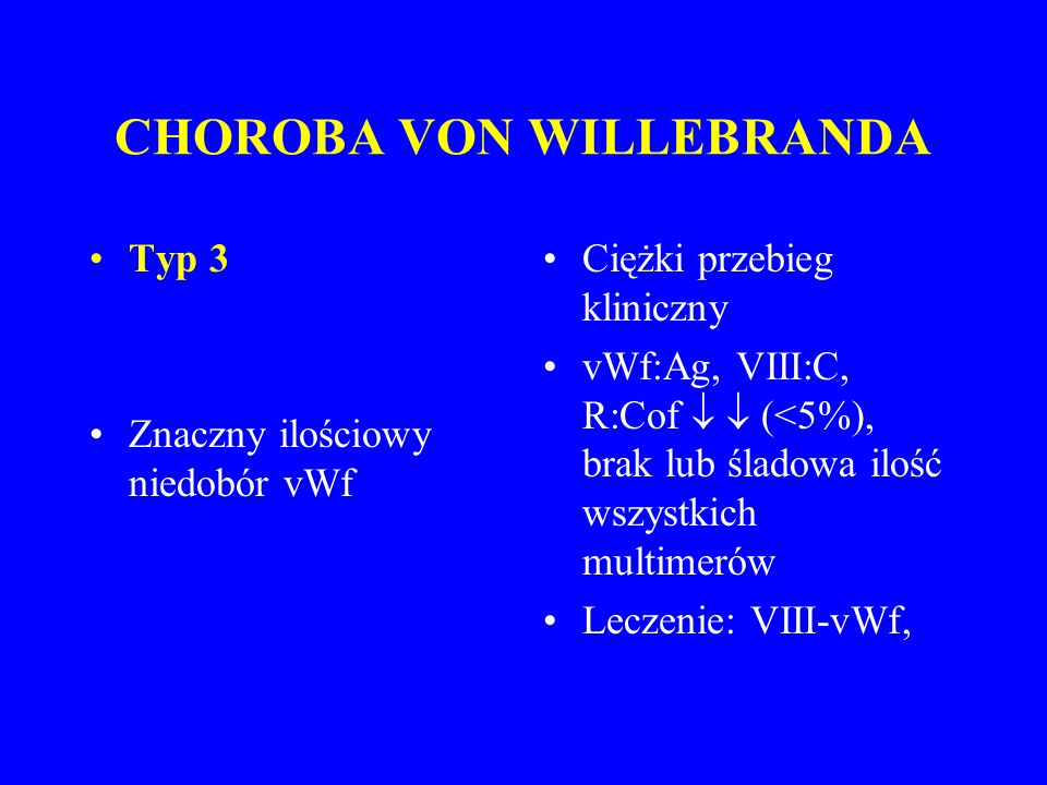 CHOROBA VON WILLEBRANDA Typ 3 Znaczny ilościowy niedobór vWf Ciężki przebieg kliniczny vWf:Ag, VIII:C, R:Cof   (<5%), brak lub śladowa ilość wszystkich multimerów Leczenie: VIII-vWf,