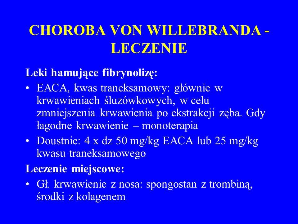 CHOROBA VON WILLEBRANDA - LECZENIE Leki hamujące fibrynolizę: EACA, kwas traneksamowy: głównie w krwawieniach śluzówkowych, w celu zmniejszenia krwawienia po ekstrakcji zęba.