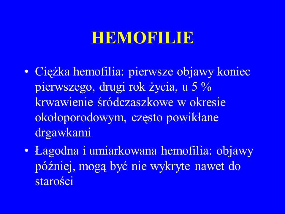 HEMOFILIE Ciężka hemofilia: pierwsze objawy koniec pierwszego, drugi rok życia, u 5 % krwawienie śródczaszkowe w okresie okołoporodowym, często powikłane drgawkami Łagodna i umiarkowana hemofilia: objawy później, mogą być nie wykryte nawet do starości