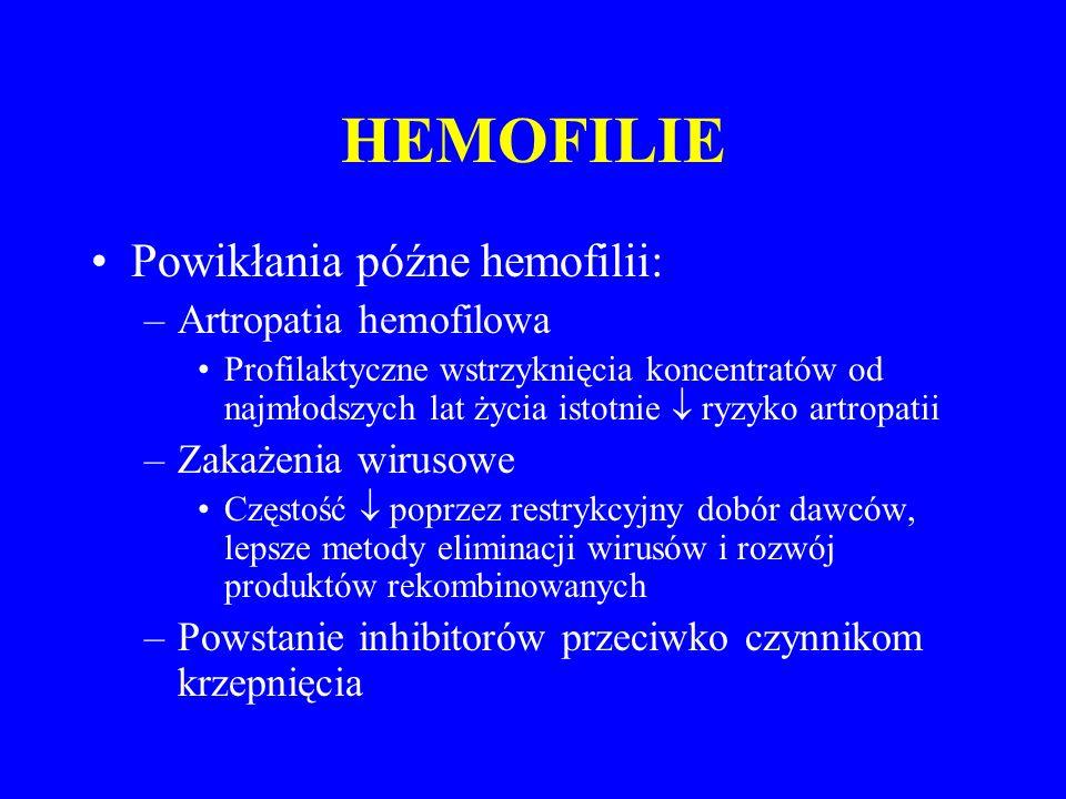HEMOFILIE Powikłania późne hemofilii: –Artropatia hemofilowa Profilaktyczne wstrzyknięcia koncentratów od najmłodszych lat życia istotnie  ryzyko artropatii –Zakażenia wirusowe Częstość  poprzez restrykcyjny dobór dawców, lepsze metody eliminacji wirusów i rozwój produktów rekombinowanych –Powstanie inhibitorów przeciwko czynnikom krzepnięcia
