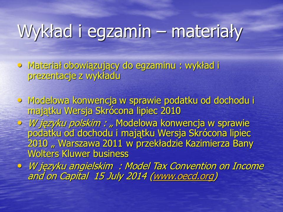 """Wykład i egzamin – materiały Materiał obowiązujący do egzaminu : wykład i prezentacje z wykładu Materiał obowiązujący do egzaminu : wykład i prezentacje z wykładu Modelowa konwencja w sprawie podatku od dochodu i majątku Wersja Skrócona lipiec 2010 Modelowa konwencja w sprawie podatku od dochodu i majątku Wersja Skrócona lipiec 2010 W języku polskim : """" Modelowa konwencja w sprawie podatku od dochodu i majątku Wersja Skrócona lipiec 2010 """" Warszawa 2011 w przekładzie Kazimierza Bany Wolters Kluwer business W języku polskim : """" Modelowa konwencja w sprawie podatku od dochodu i majątku Wersja Skrócona lipiec 2010 """" Warszawa 2011 w przekładzie Kazimierza Bany Wolters Kluwer business W języku angielskim : Model Tax Convention on Income and on Capital 15 July 2014 (www.oecd.org) W języku angielskim : Model Tax Convention on Income and on Capital 15 July 2014 (www.oecd.org)www.oecd.org"""