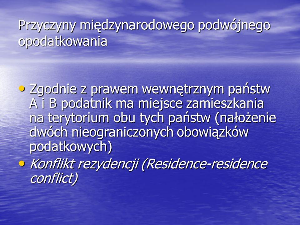 Przyczyny międzynarodowego podwójnego opodatkowania Zgodnie z prawem wewnętrznym państw A i B podatnik ma miejsce zamieszkania na terytorium obu tych państw (nałożenie dwóch nieograniczonych obowiązków podatkowych) Zgodnie z prawem wewnętrznym państw A i B podatnik ma miejsce zamieszkania na terytorium obu tych państw (nałożenie dwóch nieograniczonych obowiązków podatkowych) Konflikt rezydencji (Residence-residence conflict) Konflikt rezydencji (Residence-residence conflict)