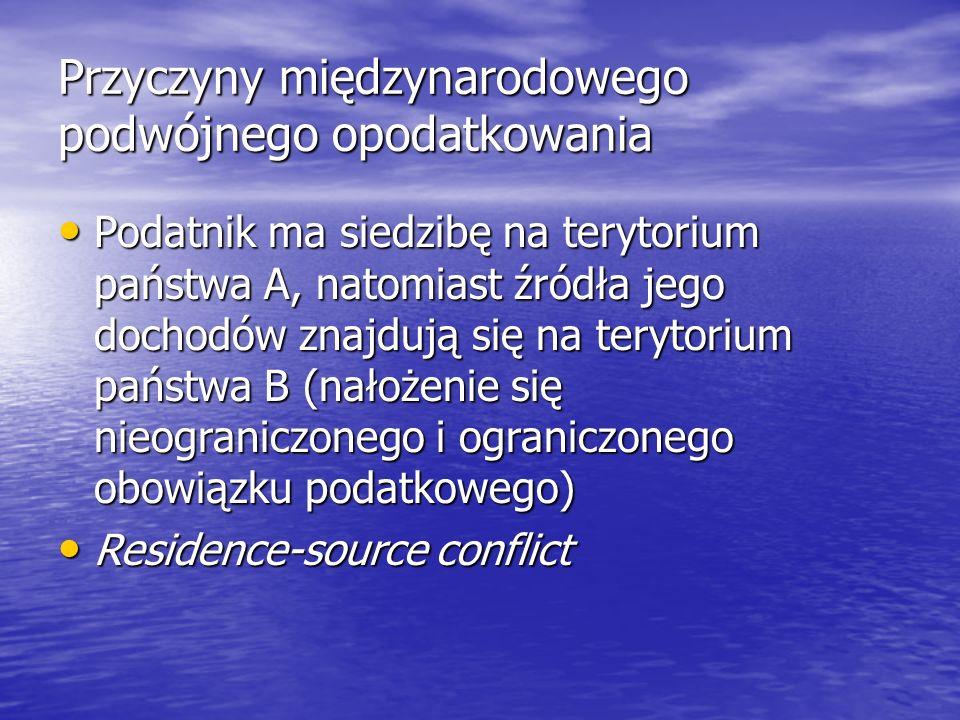 Przyczyny międzynarodowego podwójnego opodatkowania Podatnik ma siedzibę na terytorium państwa A, natomiast źródła jego dochodów znajdują się na terytorium państwa B (nałożenie się nieograniczonego i ograniczonego obowiązku podatkowego) Podatnik ma siedzibę na terytorium państwa A, natomiast źródła jego dochodów znajdują się na terytorium państwa B (nałożenie się nieograniczonego i ograniczonego obowiązku podatkowego) Residence-source conflict Residence-source conflict