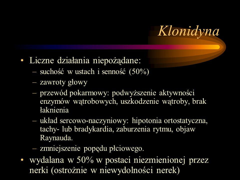 Klonidyna Liczne działania niepożądane: –suchość w ustach i senność (50%) –zawroty głowy –przewód pokarmowy: podwyższenie aktywności enzymów wątrobowy