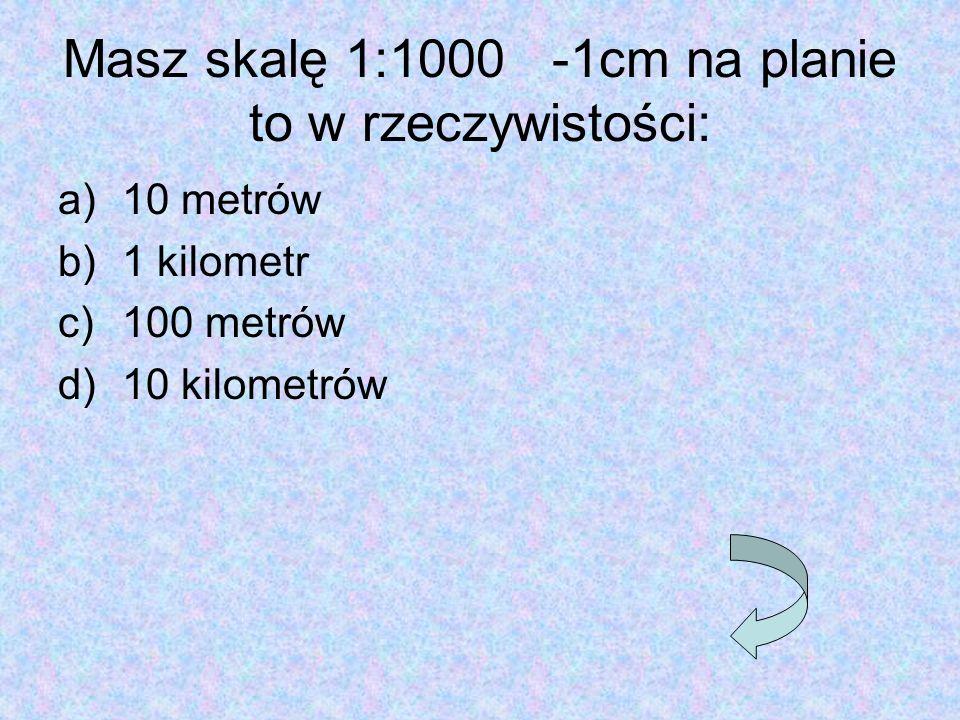 Masz skalę 1:1000 -1cm na planie to w rzeczywistości: a)10 metrów b)1 kilometr c)100 metrów d)10 kilometrów