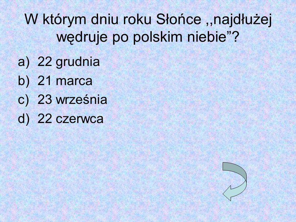 """W którym dniu roku Słońce,,najdłużej wędruje po polskim niebie""""? a)22 grudnia b)21 marca c)23 września d)22 czerwca"""