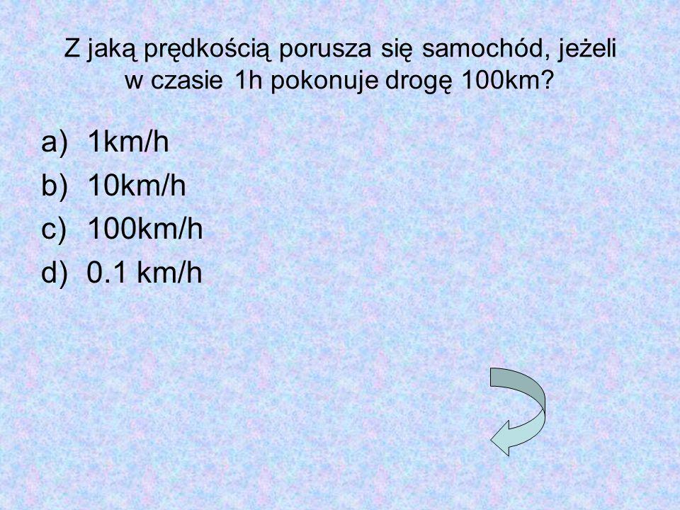 Z jaką prędkością porusza się samochód, jeżeli w czasie 1h pokonuje drogę 100km? a)1km/h b)10km/h c)100km/h d)0.1 km/h