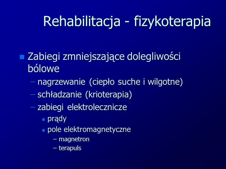 Rehabilitacja - fizykoterapia n Zabiegi zmniejszające dolegliwości bólowe –nagrzewanie (ciepło suche i wilgotne) –schładzanie (krioterapia) –zabiegi elektrolecznicze n prądy n pole elektromagnetyczne –magnetron –terapuls
