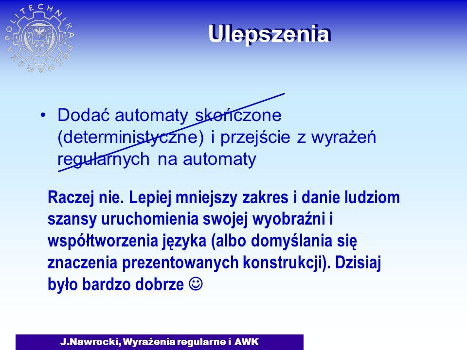J.Nawrocki, Wyrażenia regularne i AWK Ulepszenia Dodać automaty skończone (deterministyczne) i przejście z wyrażeń regularnych na automaty Raczej nie.