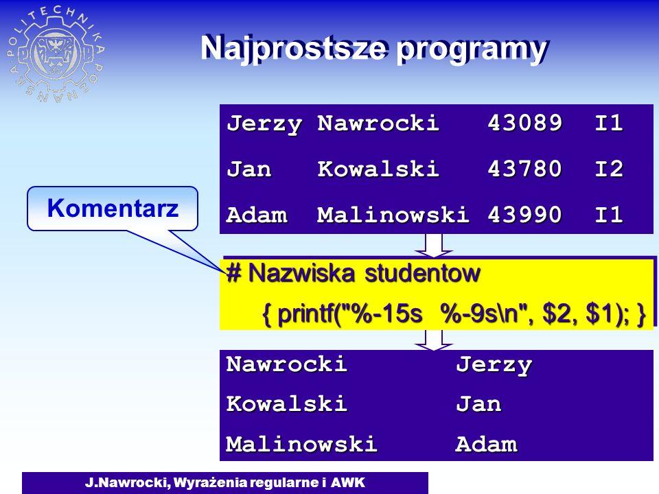 J.Nawrocki, Wyrażenia regularne i AWK Nawrocki Jerzy Kowalski Jan Malinowski Adam Najprostsze programy # Nazwiska studentow { printf( %-15s %-9s\n , $2, $1); } { printf( %-15s %-9s\n , $2, $1); } # Nazwiska studentow { printf( %-15s %-9s\n , $2, $1); } { printf( %-15s %-9s\n , $2, $1); } Jerzy Nawrocki 43089 I1 Jan Kowalski 43780 I2 Adam Malinowski 43990 I1 Komentarz