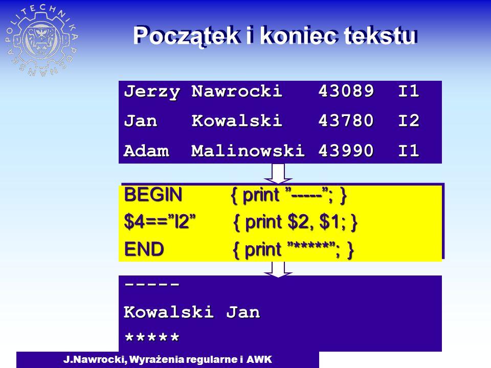 J.Nawrocki, Wyrażenia regularne i AWK ----- Kowalski Jan ***** Początek i koniec tekstu BEGIN { print ----- ; } $4== I2 { print $2, $1; } END { print ***** ; } BEGIN { print ----- ; } $4== I2 { print $2, $1; } END { print ***** ; } Jerzy Nawrocki 43089 I1 Jan Kowalski 43780 I2 Adam Malinowski 43990 I1