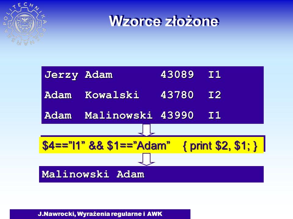 J.Nawrocki, Wyrażenia regularne i AWK Wzorce złożone Jerzy Adam 43089 I1 Adam Kowalski 43780 I2 Adam Malinowski 43990 I1 $4== I1 && $1== Adam { print $2, $1; } Malinowski Adam
