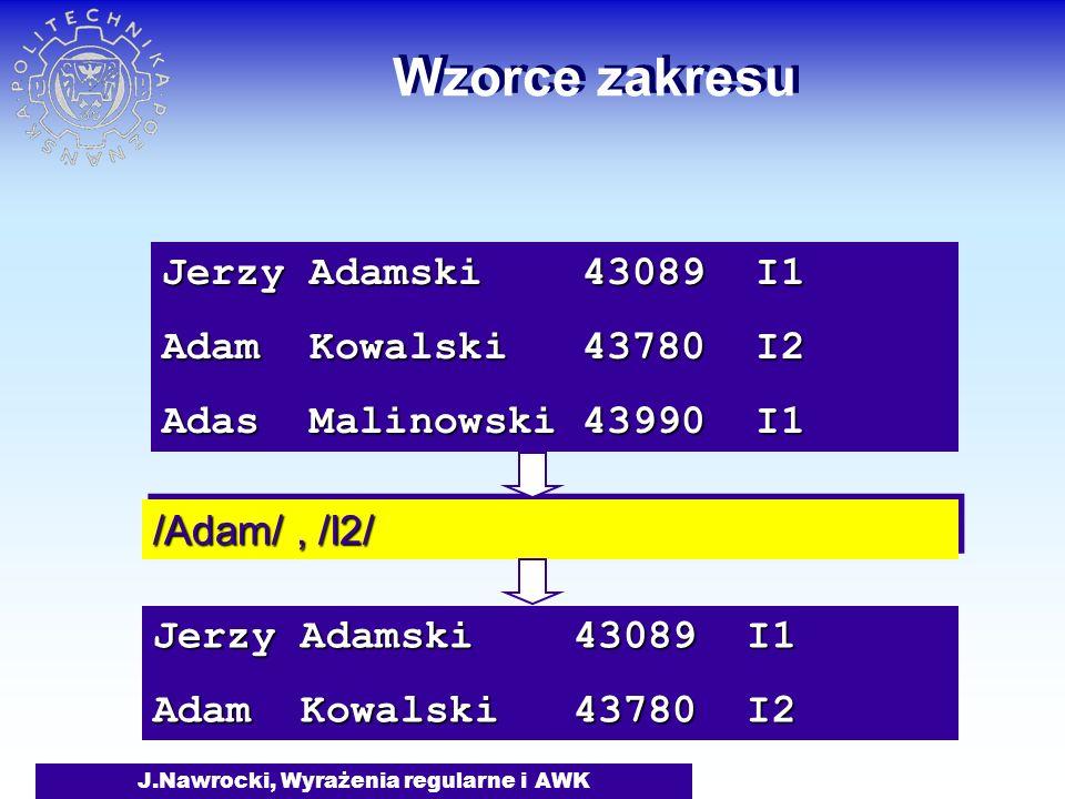 J.Nawrocki, Wyrażenia regularne i AWK Wzorce zakresu Jerzy Adamski 43089 I1 Adam Kowalski 43780 I2 Adas Malinowski 43990 I1 /Adam/, /I2/ Jerzy Adamski 43089 I1 Adam Kowalski 43780 I2
