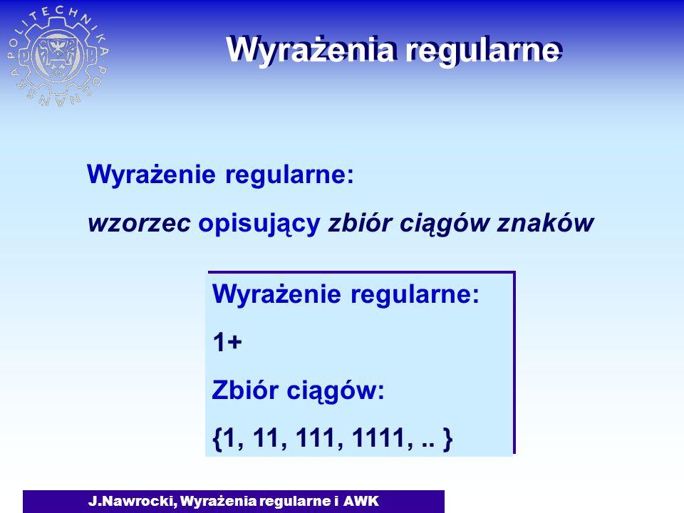 J.Nawrocki, Wyrażenia regularne i AWK Wyrażenia regularne Wyrażenie regularne: wzorzec opisujący zbiór ciągów znaków Wyrażenie regularne: 1+ Zbiór ciągów: {1, 11, 111, 1111,..