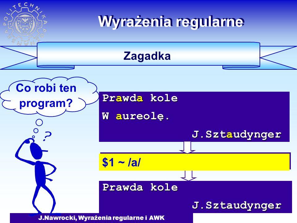 J.Nawrocki, Wyrażenia regularne i AWK Prawda kole J.Sztaudynger J.Sztaudynger Wyrażenia regularne Zagadka Co robi ten program.