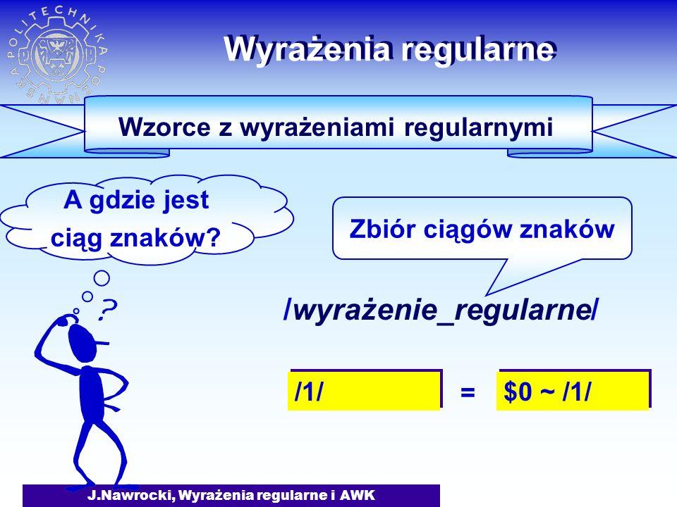 J.Nawrocki, Wyrażenia regularne i AWK Wyrażenia regularne /wyrażenie_regularne/ Zbiór ciągów znaków Wzorce z wyrażeniami regularnymi A gdzie jest ciąg znaków.