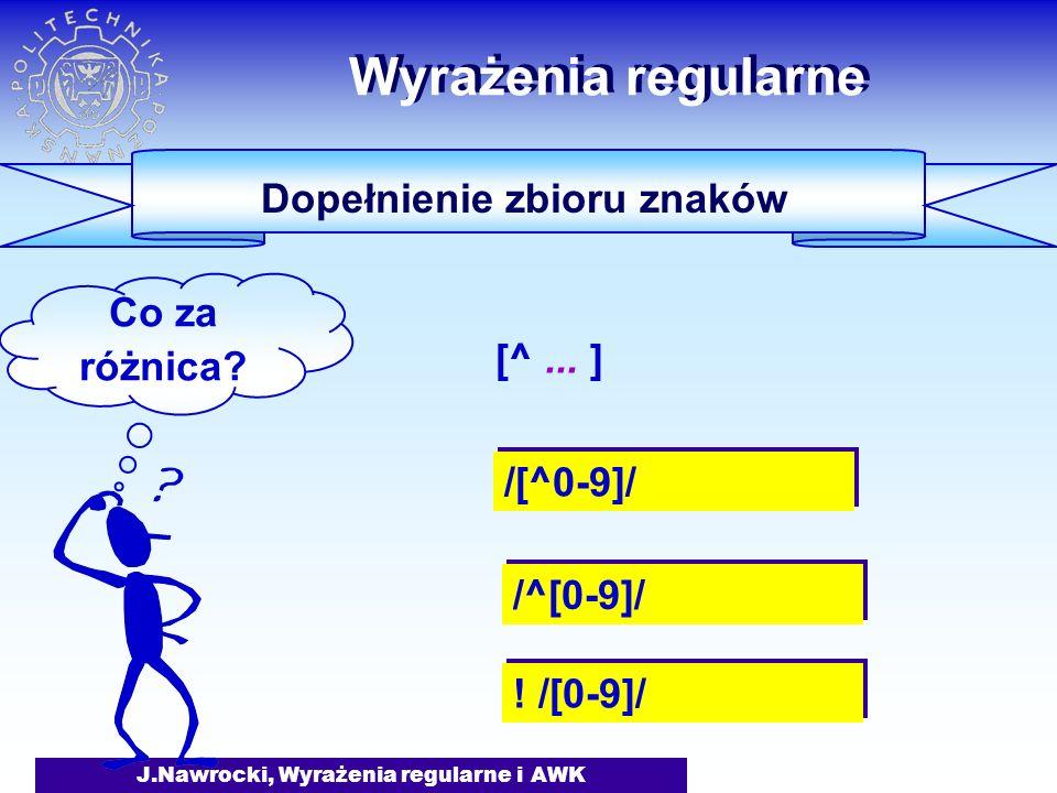 J.Nawrocki, Wyrażenia regularne i AWK Wyrażenia regularne Dopełnienie zbioru znaków /[^0-9]/ Co za różnica.