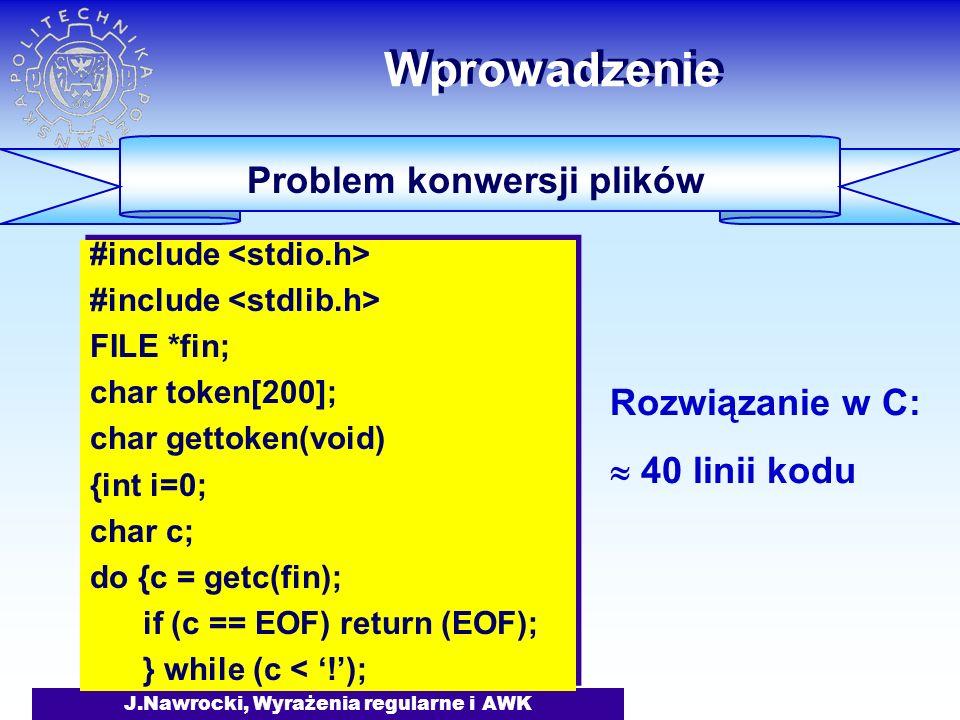 J.Nawrocki, Wyrażenia regularne i AWK Wprowadzenie Problem konwersji plików #include FILE *fin; char token[200]; char gettoken(void) {int i=0; char c; do {c = getc(fin); if (c == EOF) return (EOF); } while (c < '!'); #include FILE *fin; char token[200]; char gettoken(void) {int i=0; char c; do {c = getc(fin); if (c == EOF) return (EOF); } while (c < '!'); Rozwiązanie w C:  40 linii kodu
