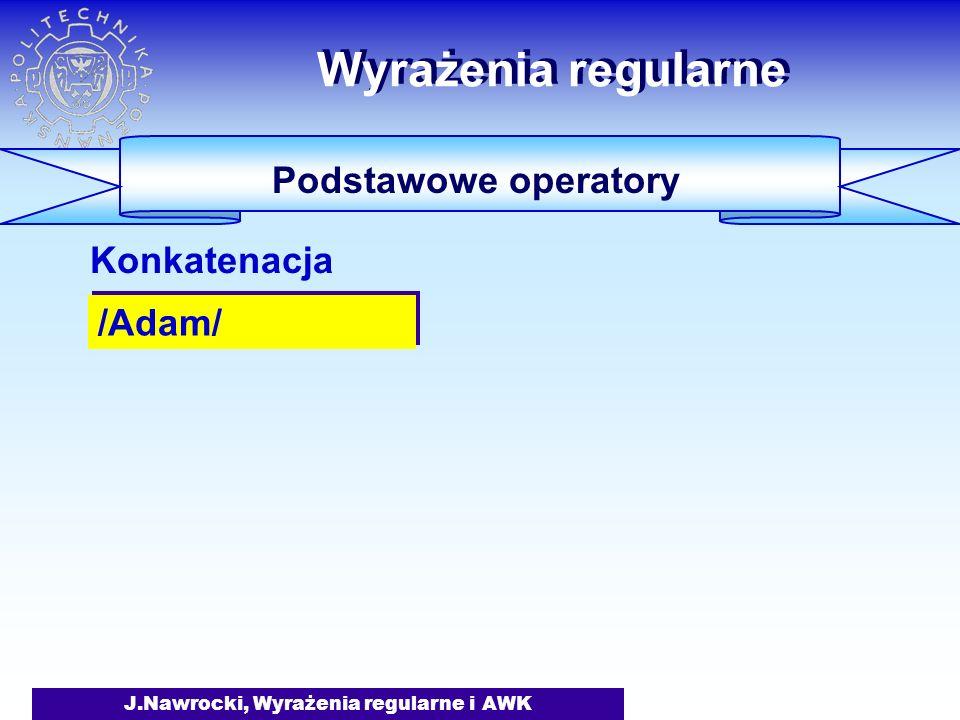 J.Nawrocki, Wyrażenia regularne i AWK Wyrażenia regularne Podstawowe operatory /Adam/ Konkatenacja