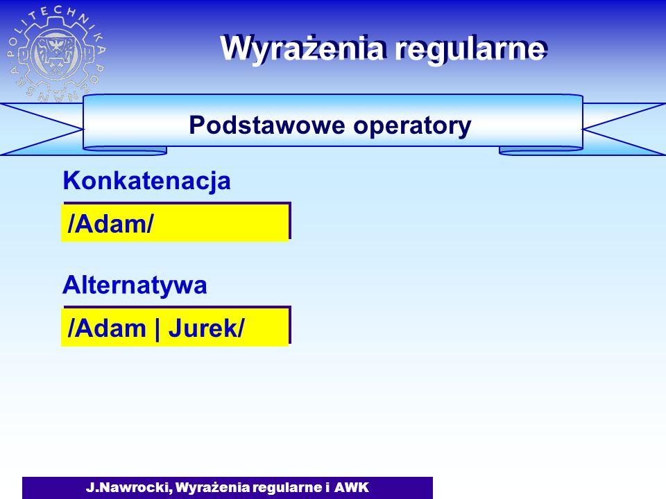 J.Nawrocki, Wyrażenia regularne i AWK Wyrażenia regularne Podstawowe operatory /Adam/ Konkatenacja /Adam | Jurek/ Alternatywa