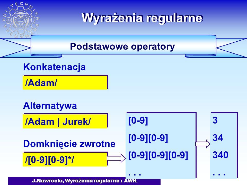 J.Nawrocki, Wyrażenia regularne i AWK Wyrażenia regularne Podstawowe operatory /Adam/ Konkatenacja /Adam | Jurek/ Alternatywa /[0-9][0-9]*/ Domknięcie zwrotne [0-9] [0-9][0-9] [0-9][0-9][0-9]...
