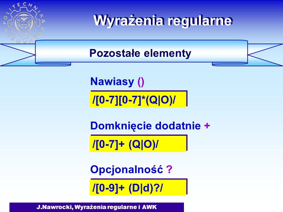 J.Nawrocki, Wyrażenia regularne i AWK Wyrażenia regularne Pozostałe elementy /[0-7][0-7]*(Q|O)/ Nawiasy () /[0-7]+ (Q|O)/ Domknięcie dodatnie + /[0-9]+ (D|d) / Opcjonalność