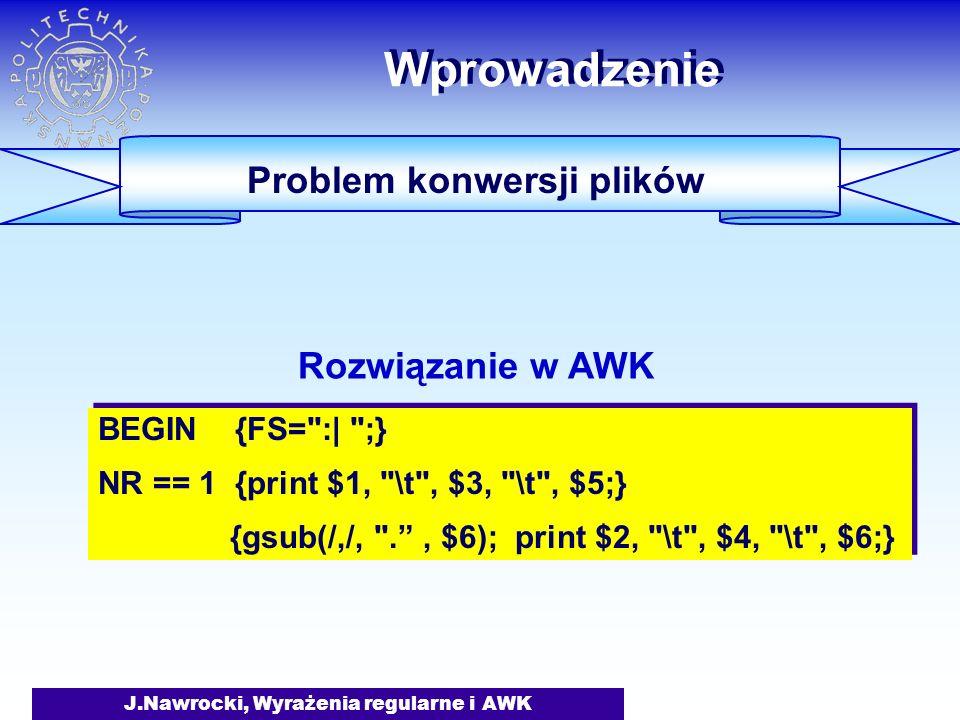 J.Nawrocki, Wyrażenia regularne i AWK Wprowadzenie Problem konwersji plików BEGIN {FS= :| ;} NR == 1 {print $1, \t , $3, \t , $5;} {gsub(/,/, . , $6); print $2, \t , $4, \t , $6;} BEGIN {FS= :| ;} NR == 1 {print $1, \t , $3, \t , $5;} {gsub(/,/, . , $6); print $2, \t , $4, \t , $6;} Rozwiązanie w AWK